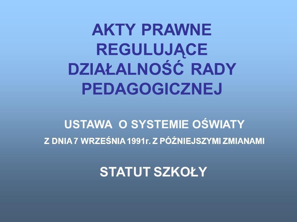 AKTY PRAWNE REGULUJĄCE DZIAŁALNOŚĆ RADY PEDAGOGICZNEJ USTAWA O SYSTEMIE OŚWIATY Z DNIA 7 WRZEŚNIA 1991r.