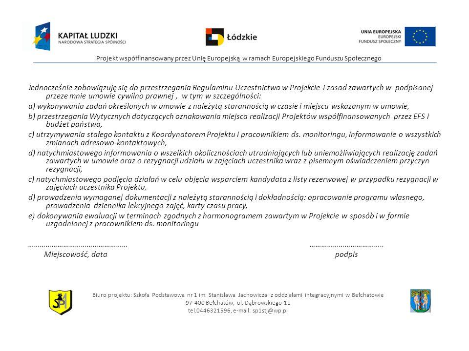 Jednocześnie zobowiązuję się do przestrzegania Regulaminu Uczestnictwa w Projekcie i zasad zawartych w podpisanej przeze mnie umowie cywilno prawnej, w tym w szczególności: a) wykonywania zadań określonych w umowie z należytą starannością w czasie i miejscu wskazanym w umowie, b) przestrzegania Wytycznych dotyczących oznakowania miejsca realizacji Projektów współfinansowanych przez EFS i budżet państwa, c) utrzymywania stałego kontaktu z Koordynatorem Projektu i pracownikiem ds.