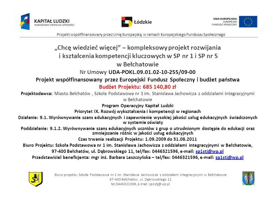 Chcę wiedzieć więcej – kompleksowy projekt rozwijania i kształcenia kompetencji kluczowych w SP nr 1 i SP nr 5 w Bełchatowie Nr Umowy UDA-POKL.09.01.02-10-255/09-00 Projekt współfinansowany przez Europejski Fundusz Społeczny i budżet państwa Budżet Projektu: 685 140,80 zł Projektodawca: Miasto Bełchatów, Szkoła Podstawowa nr 1 im.