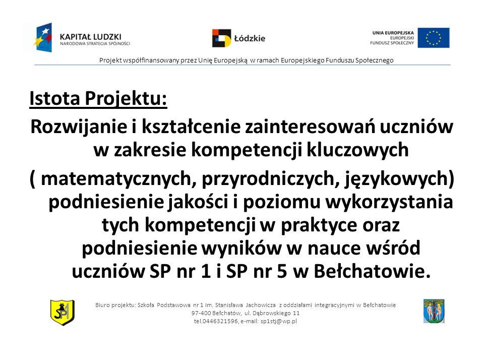 Istota Projektu: Rozwijanie i kształcenie zainteresowań uczniów w zakresie kompetencji kluczowych ( matematycznych, przyrodniczych, językowych) podniesienie jakości i poziomu wykorzystania tych kompetencji w praktyce oraz podniesienie wyników w nauce wśród uczniów SP nr 1 i SP nr 5 w Bełchatowie.