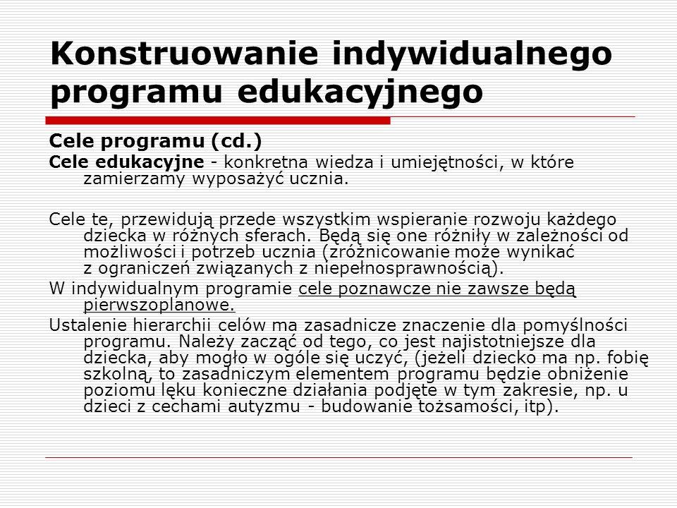 Konstruowanie indywidualnego programu edukacyjnego Cele programu (cd.) Cele edukacyjne - konkretna wiedza i umiejętności, w które zamierzamy wyposażyć ucznia.