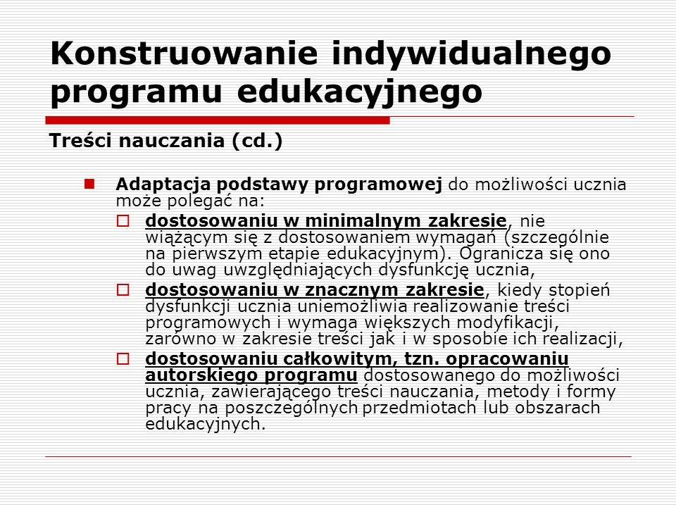 Konstruowanie indywidualnego programu edukacyjnego Treści nauczania (cd.) Adaptacja podstawy programowej do możliwości ucznia może polegać na: dostosowaniu w minimalnym zakresie, nie wiążącym się z dostosowaniem wymagań (szczególnie na pierwszym etapie edukacyjnym).