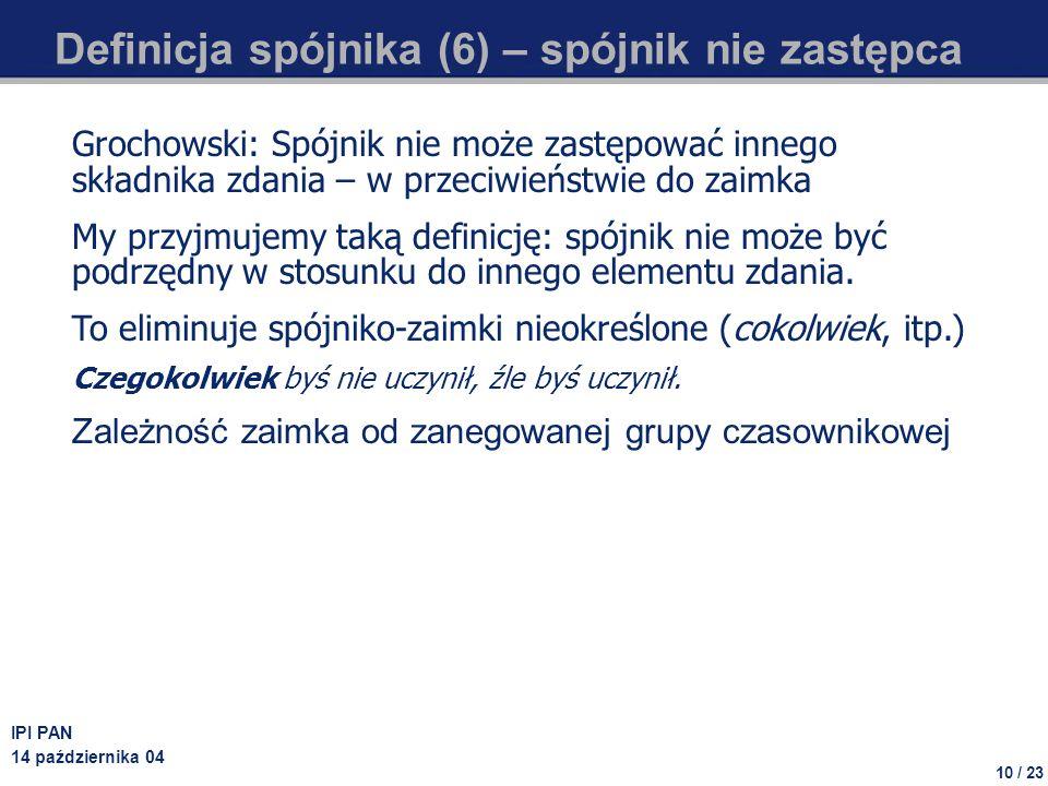 10 / 23 IPI PAN 14 października 04 Definicja spójnika (6) – spójnik nie zastępca Grochowski: Spójnik nie może zastępować innego składnika zdania – w p