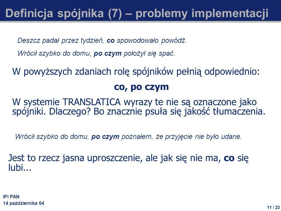 11 / 23 IPI PAN 14 października 04 Definicja spójnika (7) – problemy implementacji W powyższych zdaniach rolę spójników pełnią odpowiednio: co, po czym W systemie TRANSLATICA wyrazy te nie są oznaczone jako spójniki.