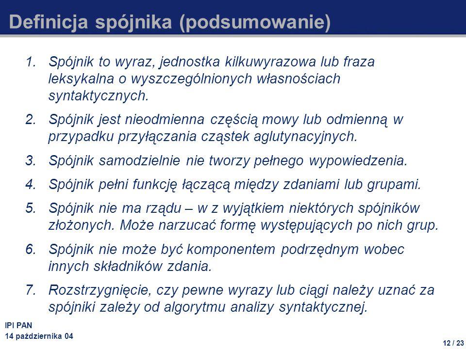 12 / 23 IPI PAN 14 października 04 Definicja spójnika (podsumowanie) 1.Spójnik to wyraz, jednostka kilkuwyrazowa lub fraza leksykalna o wyszczególnionych własnościach syntaktycznych.