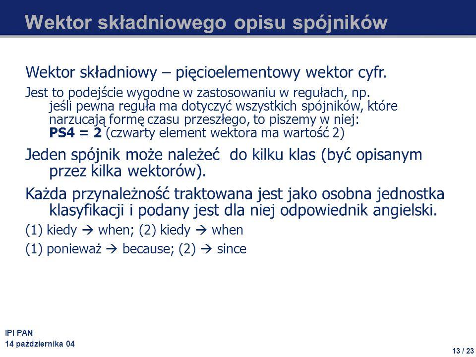 13 / 23 IPI PAN 14 października 04 Wektor składniowego opisu spójników Wektor składniowy – pięcioelementowy wektor cyfr. Jest to podejście wygodne w z