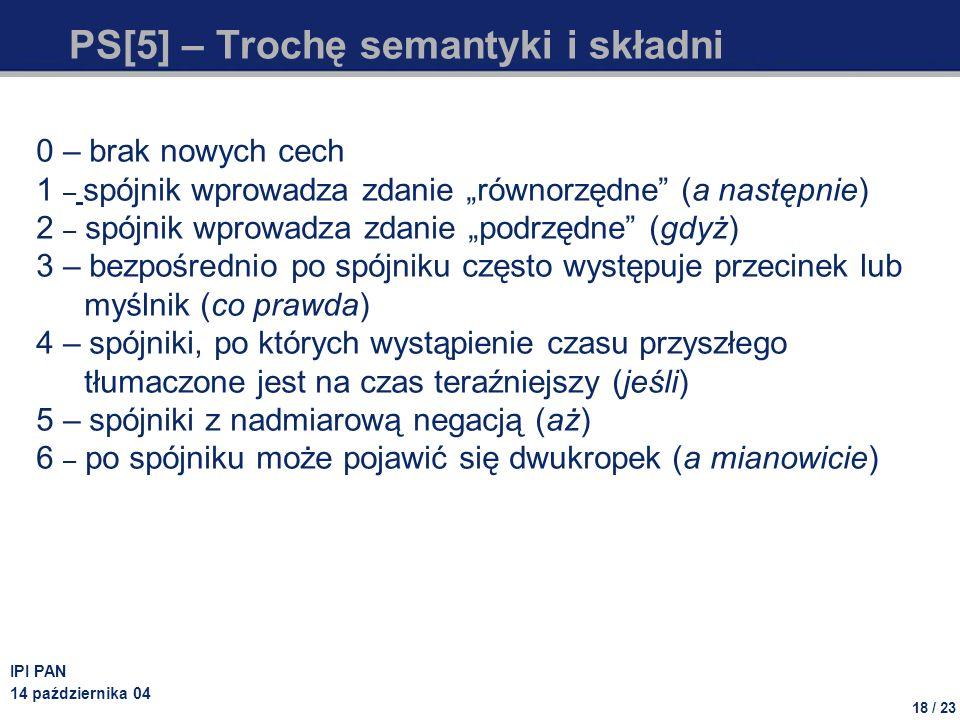 18 / 23 IPI PAN 14 października 04 PS[5] – Trochę semantyki i składni 0 – brak nowych cech 1 – spójnik wprowadza zdanie równorzędne (a następnie) 2 –