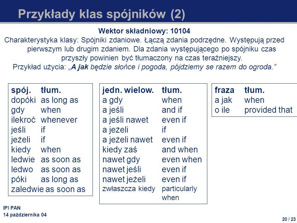 20 / 23 IPI PAN 14 października 04 Przykłady klas spójników (2) Wektor składniowy: 10104 Charakterystyka klasy: Spójniki zdaniowe. Łączą zdania podrzę