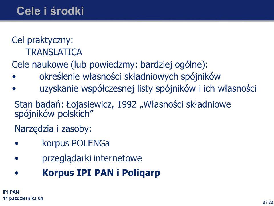 3 / 23 IPI PAN 14 października 04 Cele i środki Cel praktyczny: TRANSLATICA Cele naukowe (lub powiedzmy: bardziej ogólne): określenie własności składniowych spójników uzyskanie współczesnej listy spójników i ich własności Stan badań: Łojasiewicz, 1992 Własności składniowe spójników polskich Narzędzia i zasoby: korpus POLENGa przeglądarki internetowe Korpus IPI PAN i Poliqarp