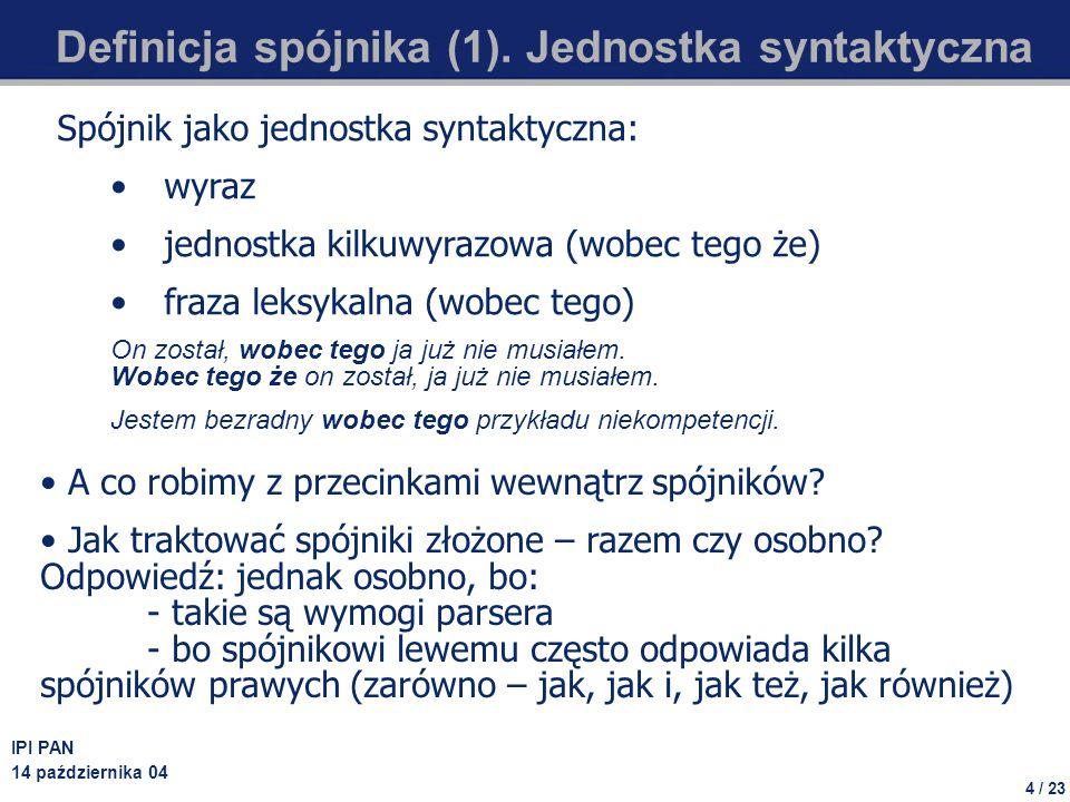 4 / 23 IPI PAN 14 października 04 Definicja spójnika (1). Jednostka syntaktyczna Spójnik jako jednostka syntaktyczna: wyraz jednostka kilkuwyrazowa (w