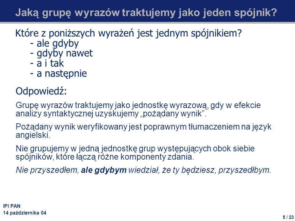 5 / 23 IPI PAN 14 października 04 Jaką grupę wyrazów traktujemy jako jeden spójnik? Które z poniższych wyrażeń jest jednym spójnikiem? - ale gdyby - g