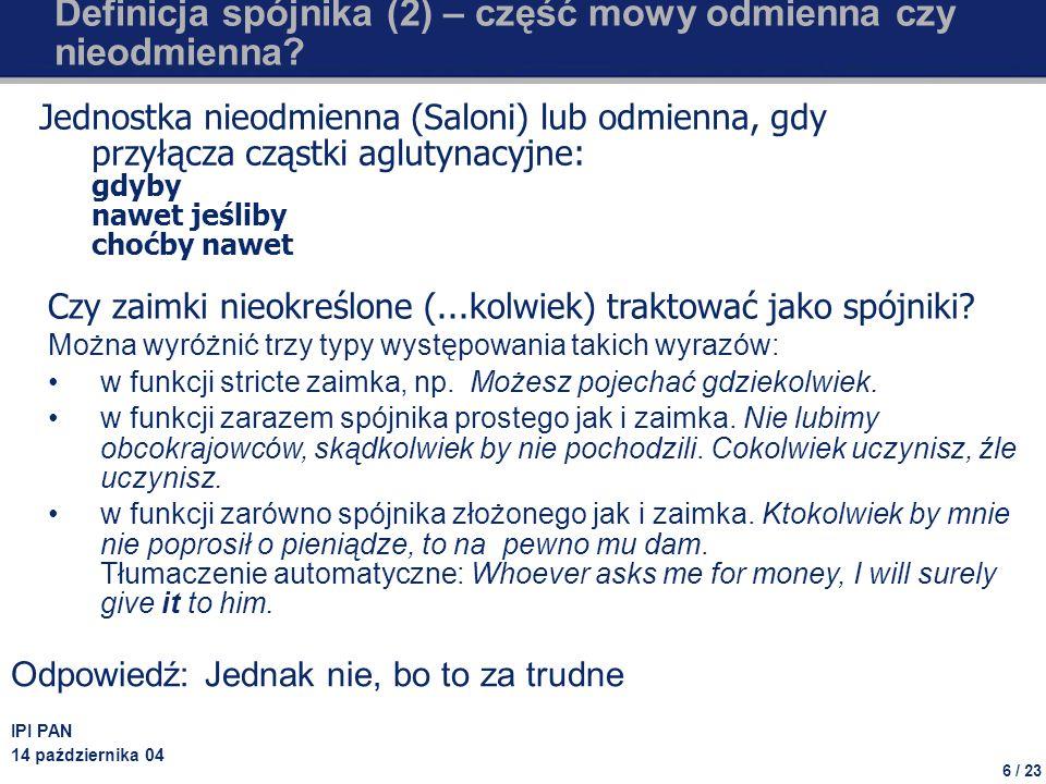 6 / 23 IPI PAN 14 października 04 Definicja spójnika (2) – część mowy odmienna czy nieodmienna? Jednostka nieodmienna (Saloni) lub odmienna, gdy przył