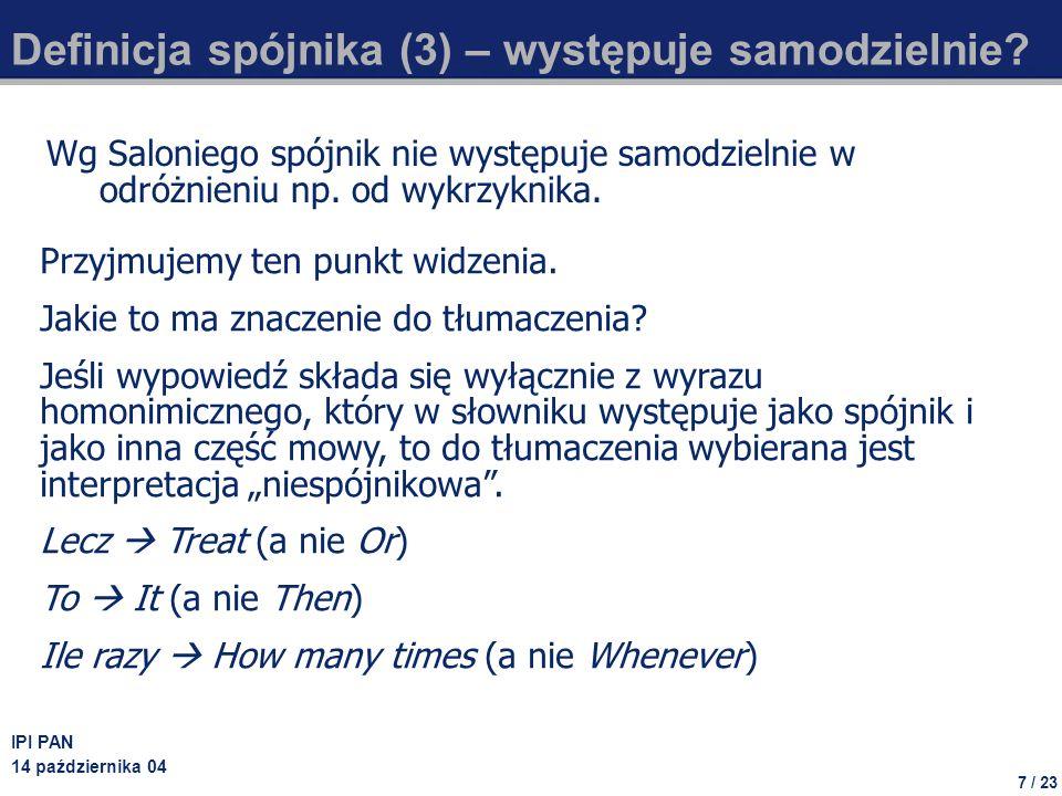 7 / 23 IPI PAN 14 października 04 Definicja spójnika (3) – występuje samodzielnie? Wg Saloniego spójnik nie występuje samodzielnie w odróżnieniu np. o