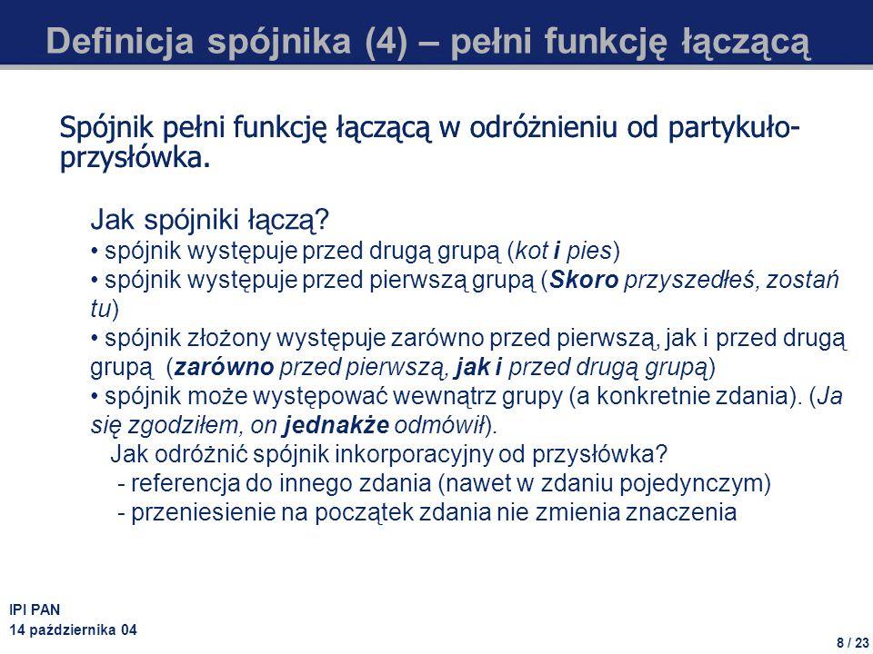 19 / 23 IPI PAN 14 października 04 Przykłady klas spójników (1) Wektor składniowy: 00000 Charakterystyka klasy: Spójniki szeregowe Przykład użycia: Na murawę wbiegli i Polacy i Anglicy, i sędzia.
