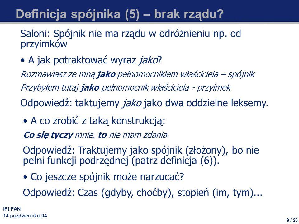 10 / 23 IPI PAN 14 października 04 Definicja spójnika (6) – spójnik nie zastępca Grochowski: Spójnik nie może zastępować innego składnika zdania – w przeciwieństwie do zaimka My przyjmujemy taką definicję: spójnik nie może być podrzędny w stosunku do innego elementu zdania.