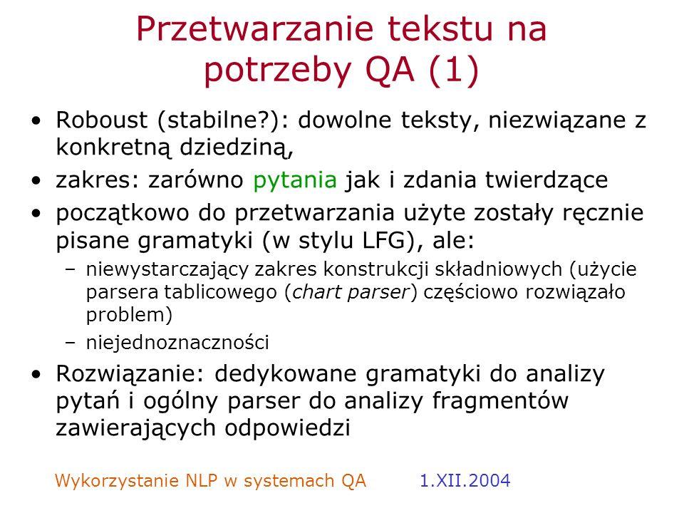 Wykorzystanie NLP w systemach QA 1.XII.2004 Przetwarzanie tekstu na potrzeby QA (1) Roboust (stabilne?): dowolne teksty, niezwiązane z konkretną dzied
