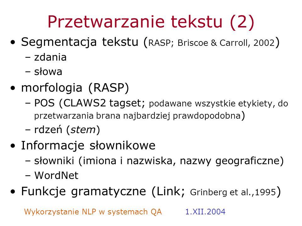 Wykorzystanie NLP w systemach QA 1.XII.2004 Przetwarzanie tekstu (2) Segmentacja tekstu ( RASP; Briscoe & Carroll, 2002 ) –zdania –słowa morfologia (R