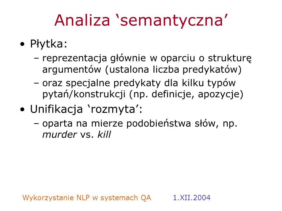 Wykorzystanie NLP w systemach QA 1.XII.2004 Analiza semantyczna Płytka: –reprezentacja głównie w oparciu o strukturę argumentów (ustalona liczba predy