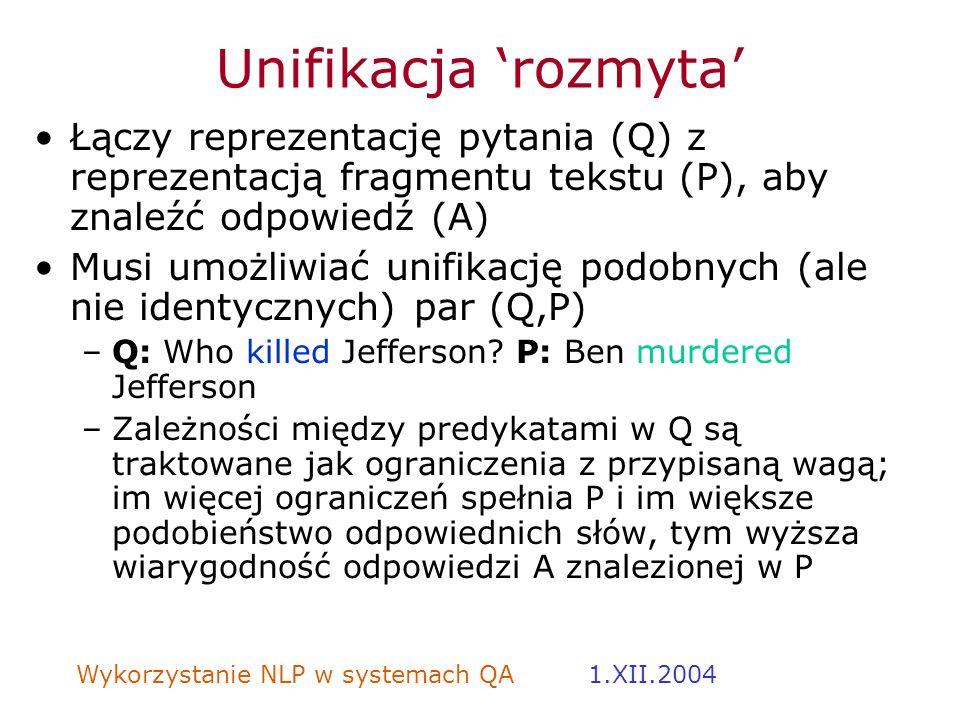 Wykorzystanie NLP w systemach QA 1.XII.2004 Unifikacja rozmyta Łączy reprezentację pytania (Q) z reprezentacją fragmentu tekstu (P), aby znaleźć odpow