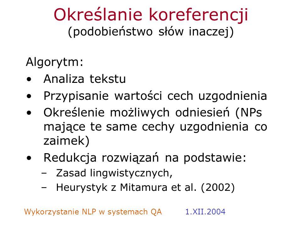 Wykorzystanie NLP w systemach QA 1.XII.2004 Określanie koreferencji (podobieństwo słów inaczej) Algorytm: Analiza tekstu Przypisanie wartości cech uzg