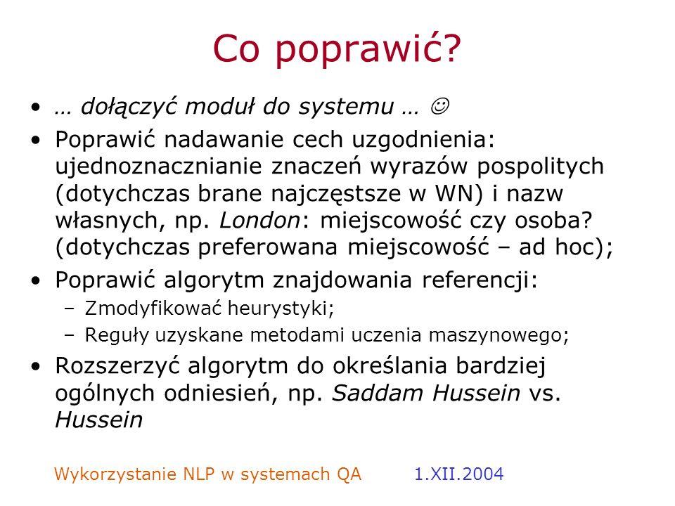 Wykorzystanie NLP w systemach QA 1.XII.2004 Co poprawić? … dołączyć moduł do systemu … Poprawić nadawanie cech uzgodnienia: ujednoznacznianie znaczeń