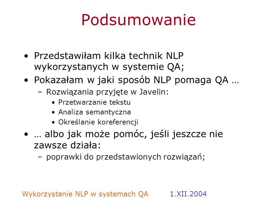 Wykorzystanie NLP w systemach QA 1.XII.2004 Podsumowanie Przedstawiłam kilka technik NLP wykorzystanych w systemie QA; Pokazałam w jaki sposób NLP pom