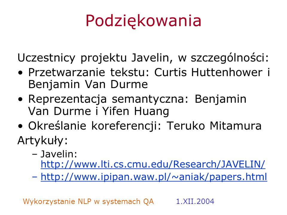 Wykorzystanie NLP w systemach QA 1.XII.2004 Podziękowania Uczestnicy projektu Javelin, w szczególności: Przetwarzanie tekstu: Curtis Huttenhower i Ben