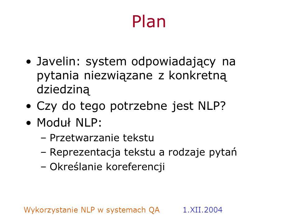 Wykorzystanie NLP w systemach QA 1.XII.2004 Plan Javelin: system odpowiadający na pytania niezwiązane z konkretną dziedziną Czy do tego potrzebne jest