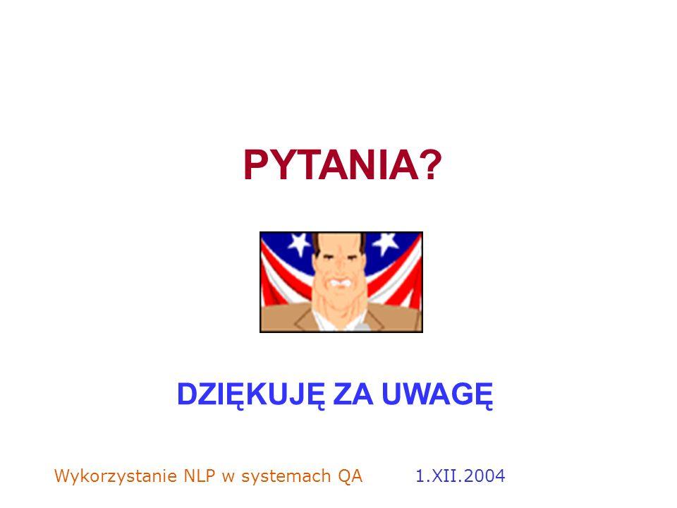Wykorzystanie NLP w systemach QA 1.XII.2004 PYTANIA? DZIĘKUJĘ ZA UWAGĘ