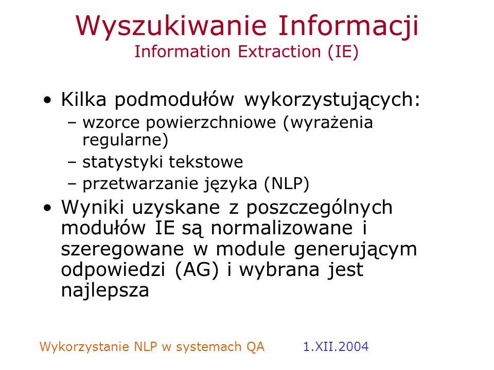 Wykorzystanie NLP w systemach QA 1.XII.2004 Wyszukiwanie Informacji Information Extraction (IE) Kilka podmodułów wykorzystujących: –wzorce powierzchni