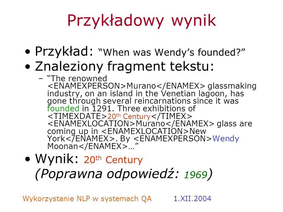 Wykorzystanie NLP w systemach QA 1.XII.2004 Przykładowy wynik Przykład: When was Wendys founded? Znaleziony fragment tekstu: –The renowned Murano glas