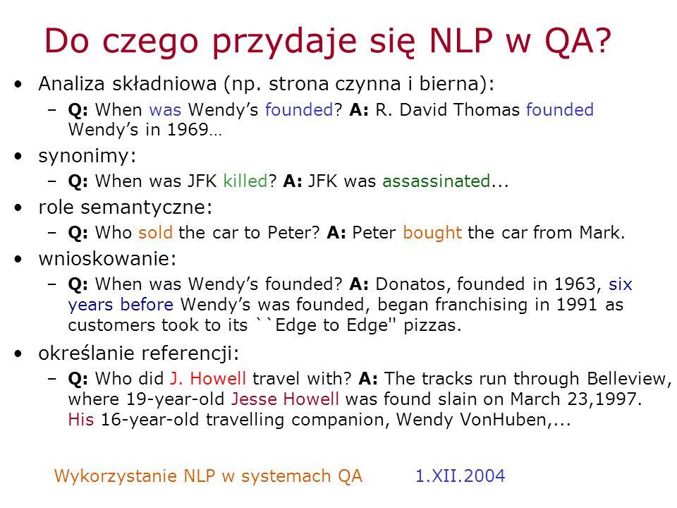Wykorzystanie NLP w systemach QA 1.XII.2004 Do czego przydaje się NLP w QA? Analiza składniowa (np. strona czynna i bierna): –Q: When was Wendys found