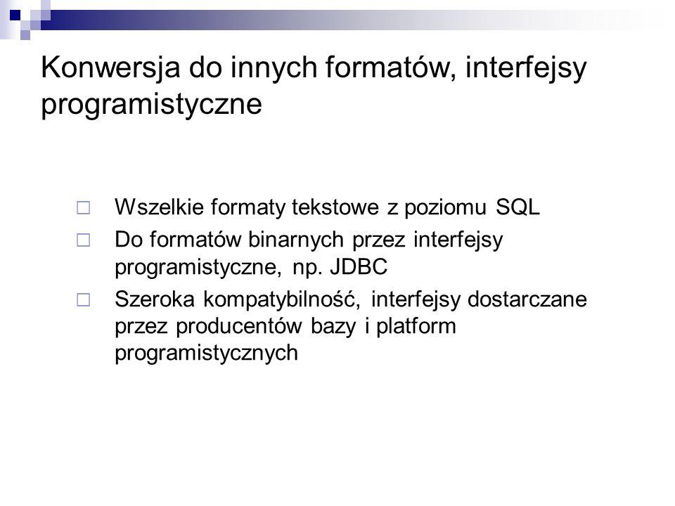 Konwersja do innych formatów, interfejsy programistyczne Wszelkie formaty tekstowe z poziomu SQL Do formatów binarnych przez interfejsy programistyczne, np.