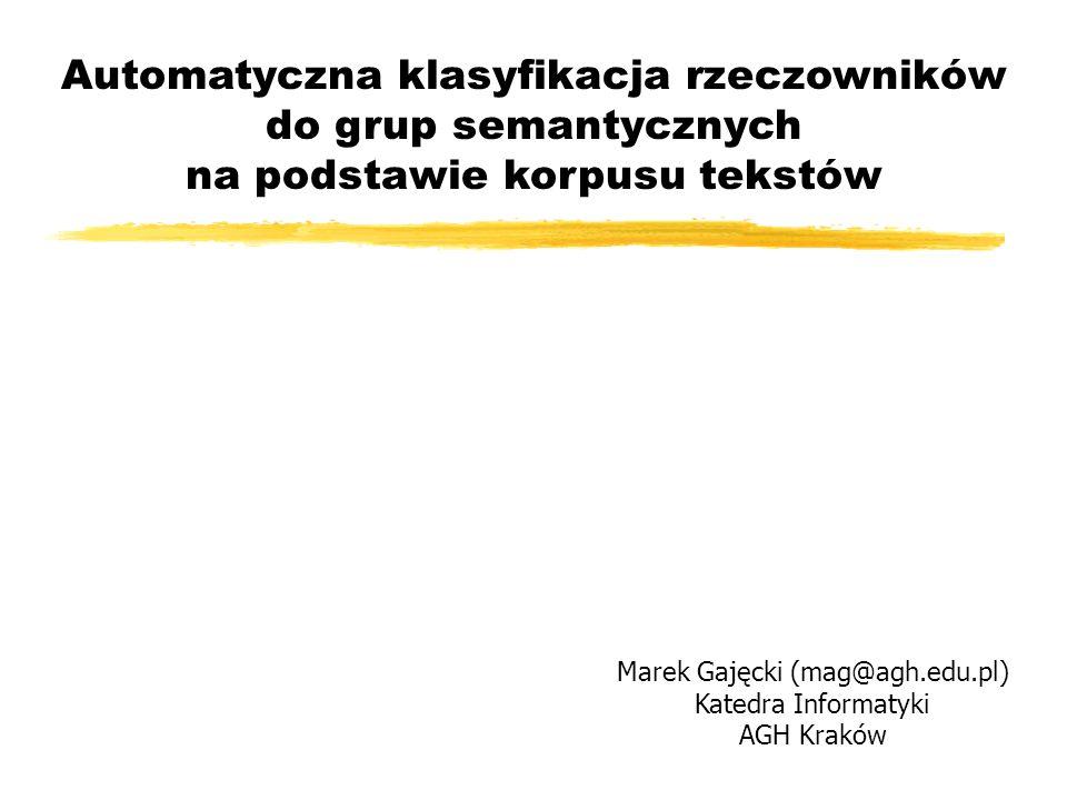 Automatyczna klasyfikacja rzeczowników do grup semantycznych na podstawie korpusu tekstów Marek Gajęcki (mag@agh.edu.pl) Katedra Informatyki AGH Krakó