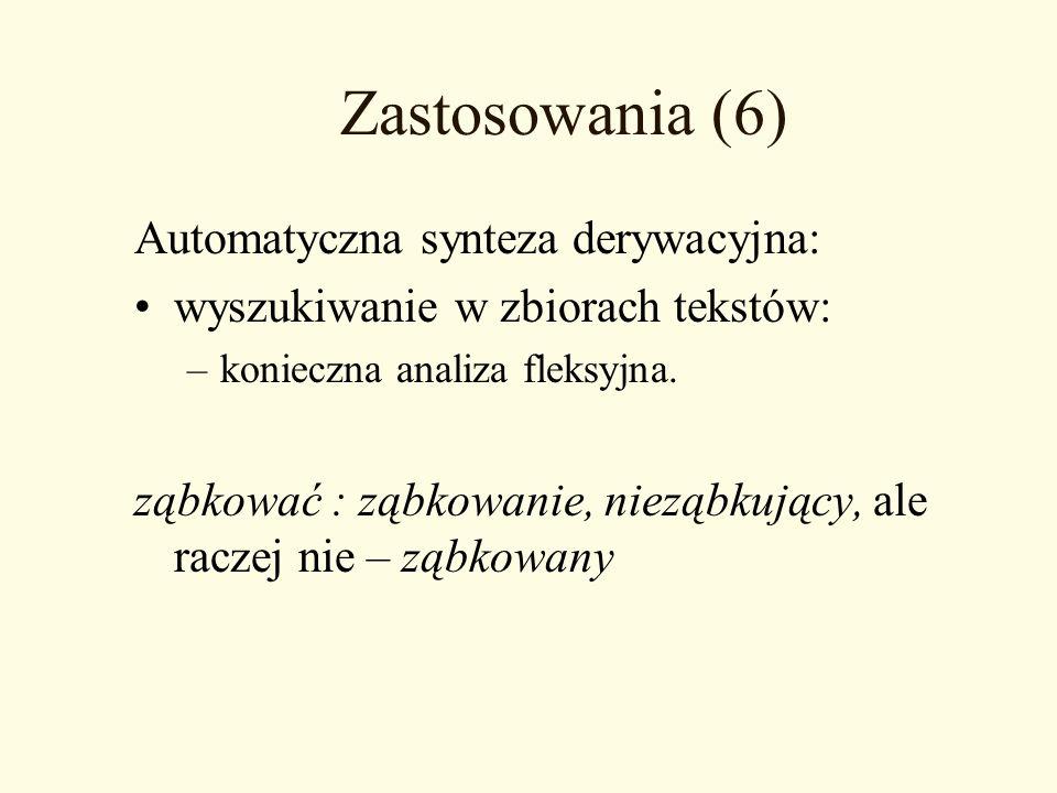 Zastosowania (6) Automatyczna synteza derywacyjna: wyszukiwanie w zbiorach tekstów: –konieczna analiza fleksyjna. ząbkować : ząbkowanie, nieząbkujący,