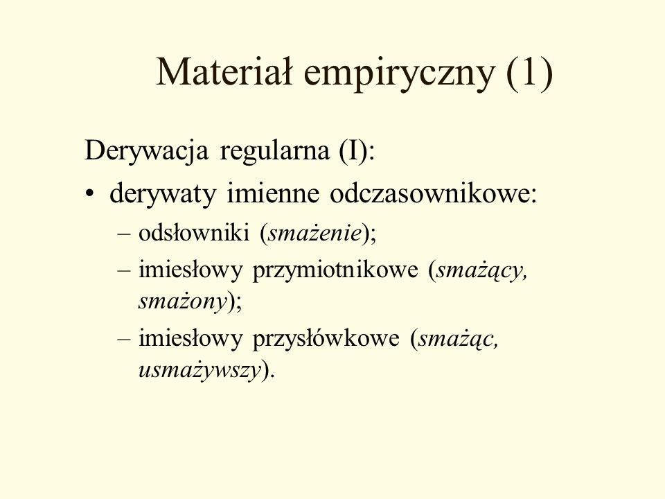 Materiał empiryczny (1) Derywacja regularna (I): derywaty imienne odczasownikowe: –odsłowniki (smażenie); –imiesłowy przymiotnikowe (smażący, smażony)