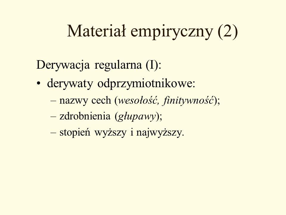 Materiał empiryczny (2) Derywacja regularna (I): derywaty odprzymiotnikowe: –nazwy cech (wesołość, finitywność); –zdrobnienia (głupawy); –stopień wyżs