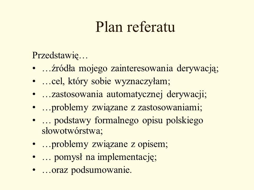 Plan referatu Przedstawię… …źródła mojego zainteresowania derywacją; …cel, który sobie wyznaczyłam; …zastosowania automatycznej derywacji; …problemy z