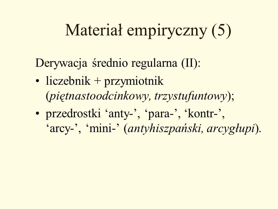 Materiał empiryczny (5) Derywacja średnio regularna (II): liczebnik + przymiotnik (piętnastoodcinkowy, trzystufuntowy); przedrostki anty-, para-, kont