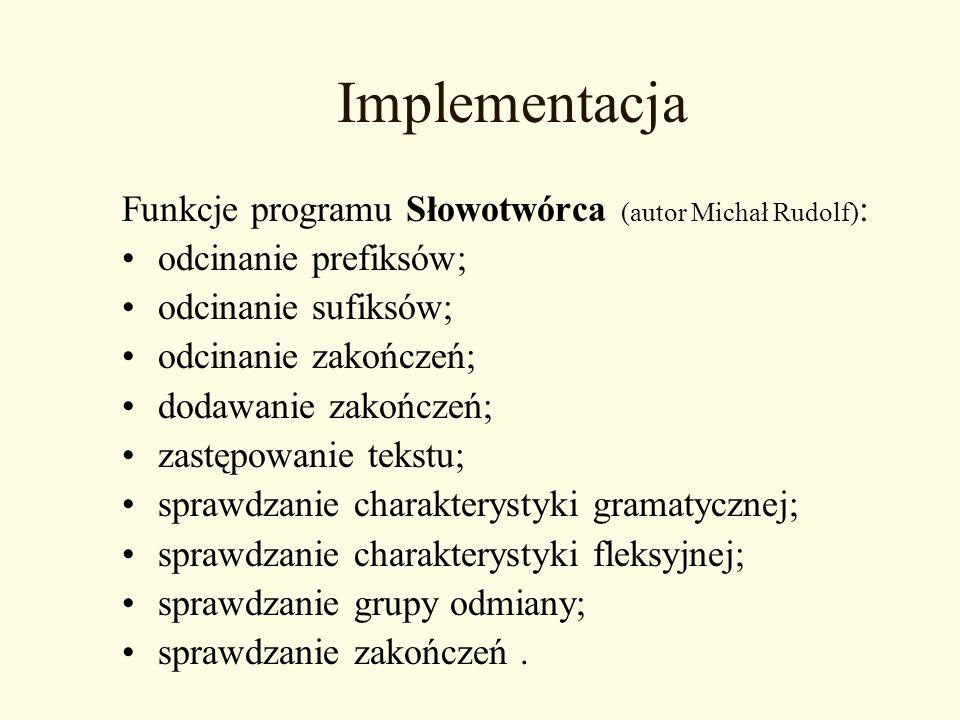 Implementacja Funkcje programu Słowotwórca (autor Michał Rudolf) : odcinanie prefiksów; odcinanie sufiksów; odcinanie zakończeń; dodawanie zakończeń;