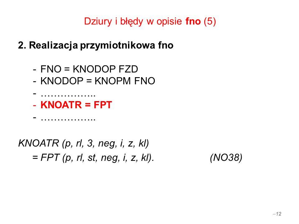 Dziury i błędy w opisie fno (5) 2. Realizacja przymiotnikowa fno -FNO = KNODOP FZD -KNODOP = KNOPM FNO -…………….. -KNOATR = FPT -…………….. KNOATR (p, rl,