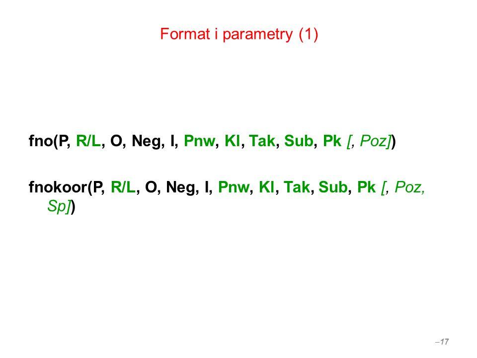 Format i parametry (1) fno(P, R/L, O, Neg, I, Pnw, Kl, Tak, Sub, Pk [, Poz]) fnokoor(P, R/L, O, Neg, I, Pnw, Kl, Tak, Sub, Pk [, Poz, Sp]) – 17