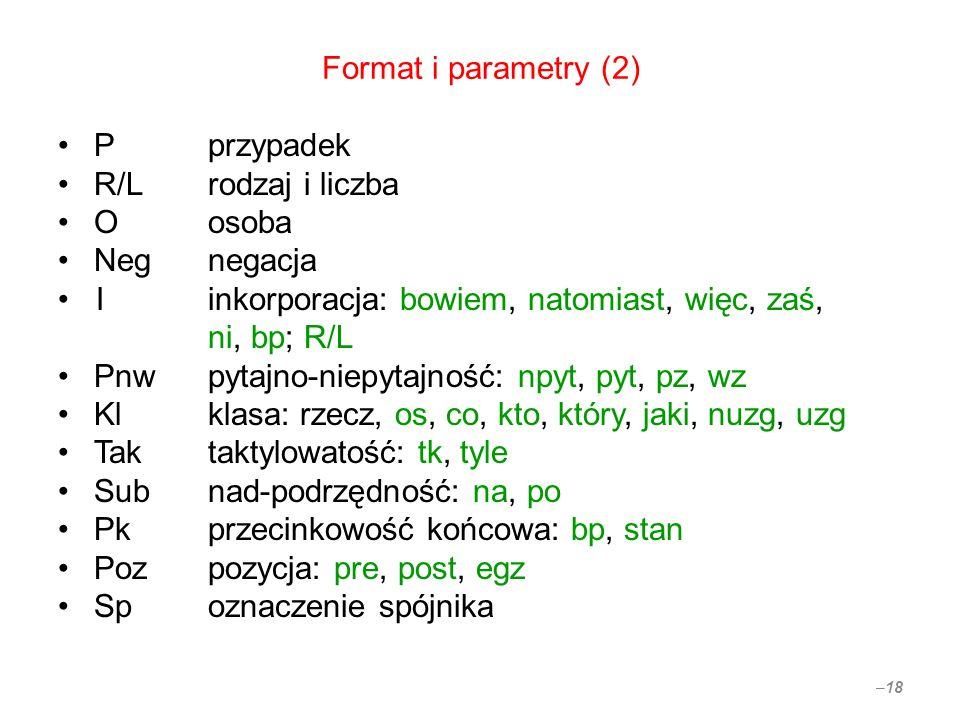 Format i parametry (2) Pprzypadek R/Lrodzaj i liczba Oosoba Negnegacja Iinkorporacja: bowiem, natomiast, więc, zaś, ni, bp; R/L Pnwpytajno-niepytajnoś
