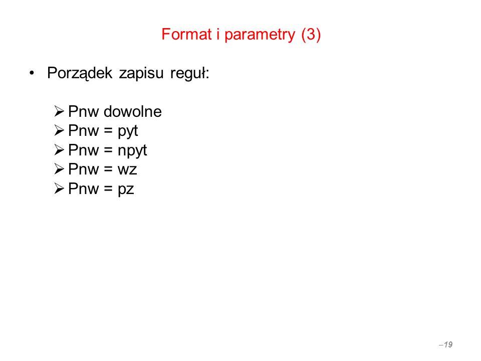 Format i parametry (3) Porządek zapisu reguł: Pnw dowolne Pnw = pyt Pnw = npyt Pnw = wz Pnw = pz – 19