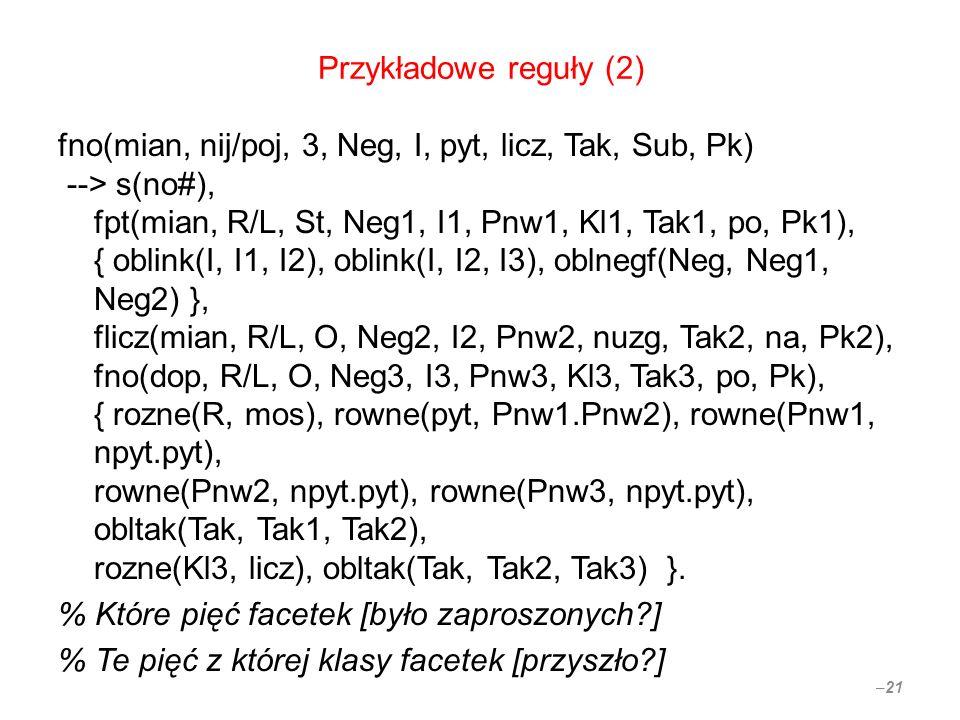 Przykładowe reguły (2) fno(mian, nij/poj, 3, Neg, I, pyt, licz, Tak, Sub, Pk) --> s(no#), fpt(mian, R/L, St, Neg1, I1, Pnw1, Kl1, Tak1, po, Pk1), { oblink(I, I1, I2), oblink(I, I2, I3), oblnegf(Neg, Neg1, Neg2) }, flicz(mian, R/L, O, Neg2, I2, Pnw2, nuzg, Tak2, na, Pk2), fno(dop, R/L, O, Neg3, I3, Pnw3, Kl3, Tak3, po, Pk), { rozne(R, mos), rowne(pyt, Pnw1.Pnw2), rowne(Pnw1, npyt.pyt), rowne(Pnw2, npyt.pyt), rowne(Pnw3, npyt.pyt), obltak(Tak, Tak1, Tak2), rozne(Kl3, licz), obltak(Tak, Tak2, Tak3) }.