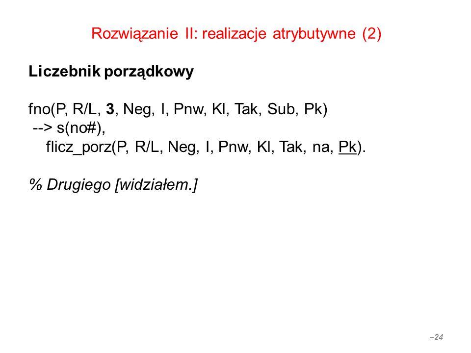 Rozwiązanie II: realizacje atrybutywne (2) Liczebnik porządkowy fno(P, R/L, 3, Neg, I, Pnw, Kl, Tak, Sub, Pk) --> s(no#), flicz_porz(P, R/L, Neg, I, Pnw, Kl, Tak, na, Pk).
