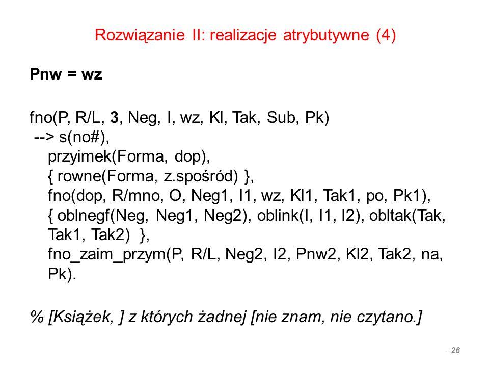 Rozwiązanie II: realizacje atrybutywne (4) Pnw = wz fno(P, R/L, 3, Neg, I, wz, Kl, Tak, Sub, Pk) --> s(no#), przyimek(Forma, dop), { rowne(Forma, z.sp
