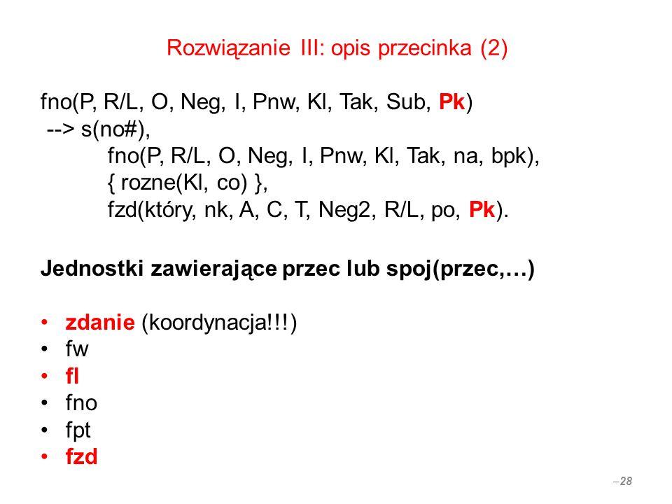 Rozwiązanie III: opis przecinka (2) fno(P, R/L, O, Neg, I, Pnw, Kl, Tak, Sub, Pk) --> s(no#), fno(P, R/L, O, Neg, I, Pnw, Kl, Tak, na, bpk), { rozne(Kl, co) }, fzd(który, nk, A, C, T, Neg2, R/L, po, Pk).