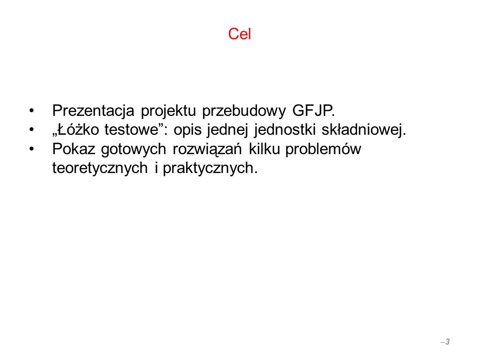 Cel Prezentacja projektu przebudowy GFJP. Łóżko testowe: opis jednej jednostki składniowej. Pokaz gotowych rozwiązań kilku problemów teoretycznych i p