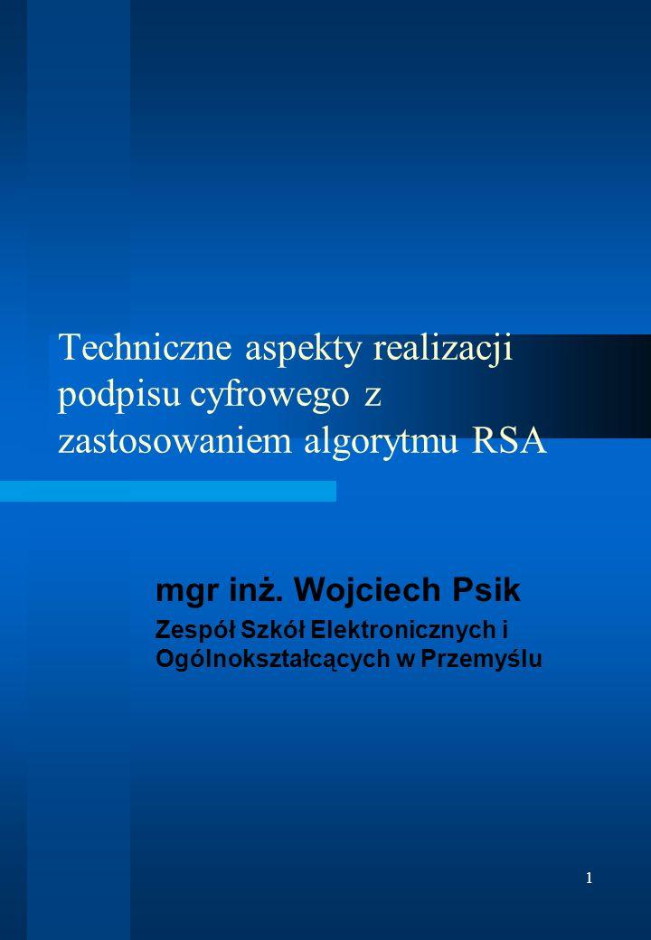 1 Techniczne aspekty realizacji podpisu cyfrowego z zastosowaniem algorytmu RSA mgr inż. Wojciech Psik Zespół Szkół Elektronicznych i Ogólnokształcący